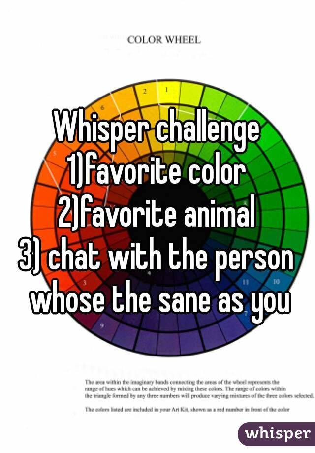 Whisper challenge 1)favorite color 2)favorite animal 3) chat with the person whose the sane as you