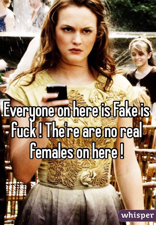 Everyone on here is Fake is fuck ! The're are no real females on here !