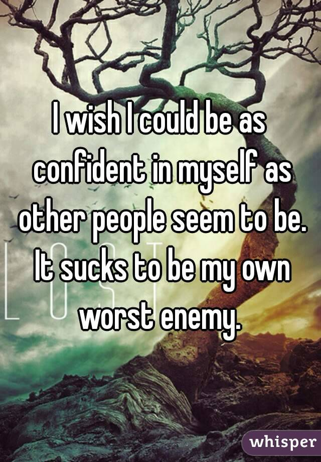 I wish I could be as confident in myself as other people seem to be. It sucks to be my own worst enemy.
