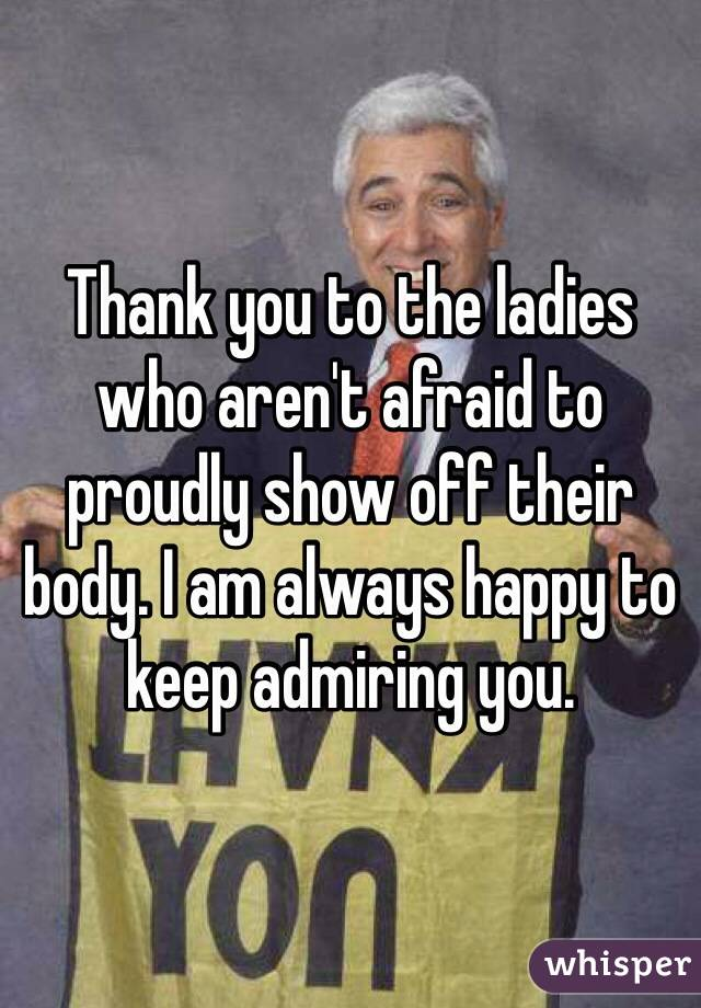 Thank you to the ladies who aren't afraid to proudly show off their body. I am always happy to keep admiring you.