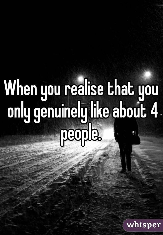 When you realise that you only genuinely like about 4 people.