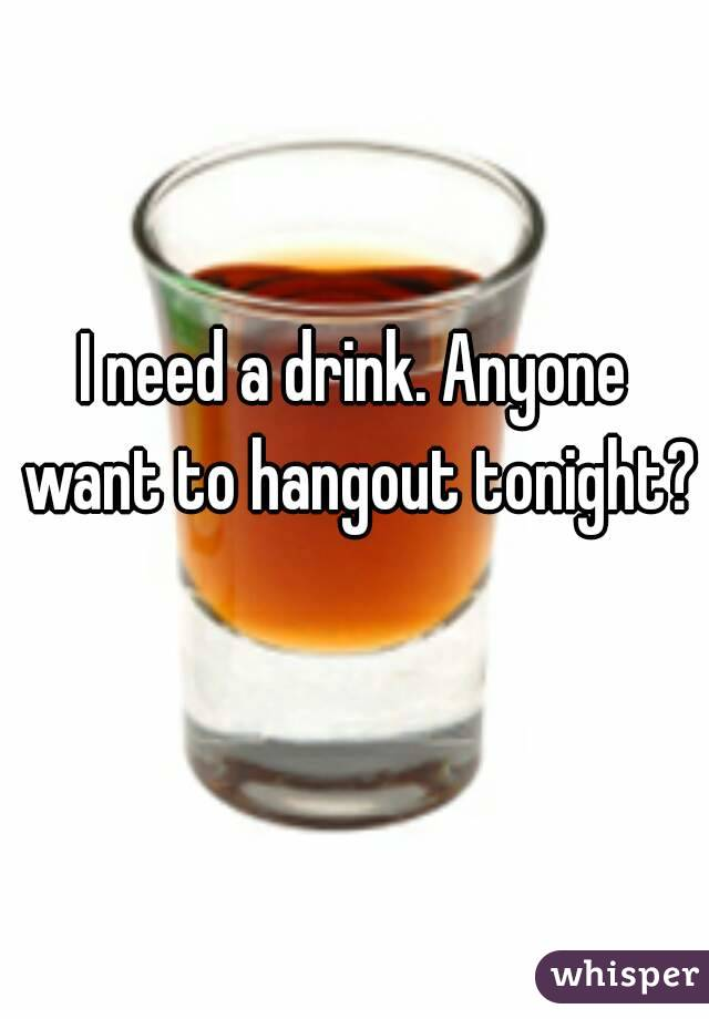 I need a drink. Anyone want to hangout tonight?