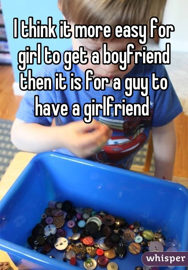 I think it more easy for girl to get a boyfriend then it is for a guy to have a girlfriend
