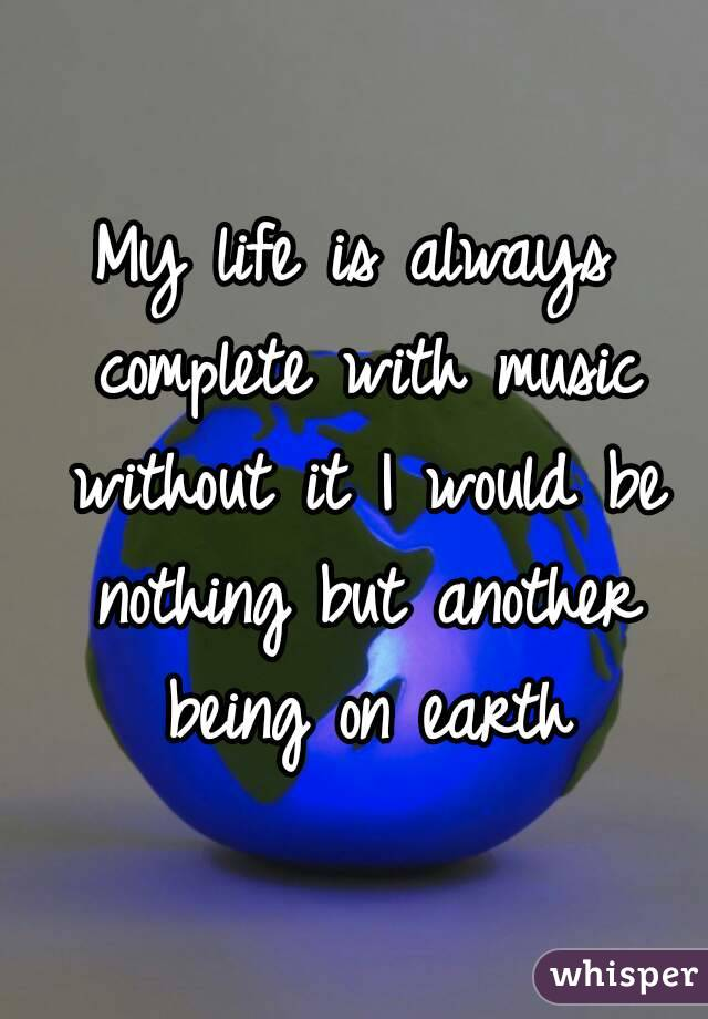 My life is always complete with music without it I would be nothing but another being on earth