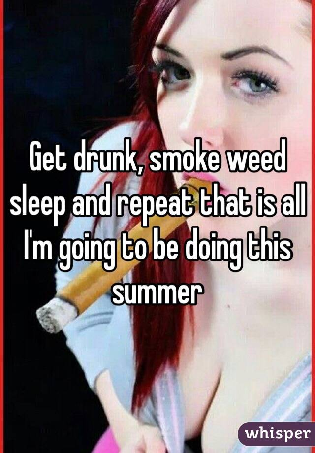 Get drunk, smoke weed sleep and repeat that is all I'm going to be doing this summer