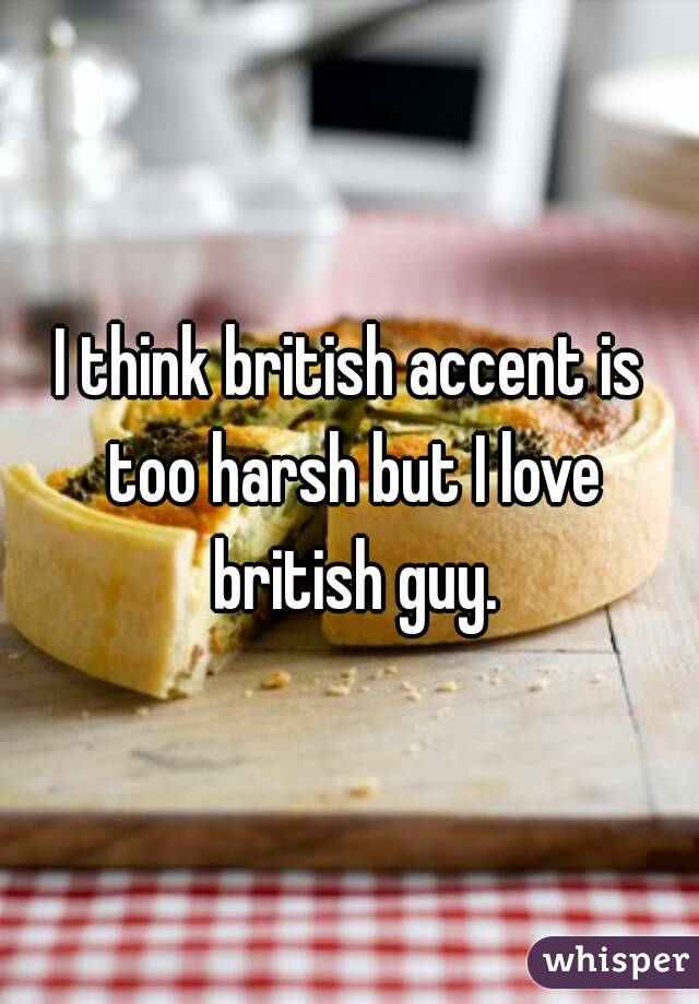 I think british accent is too harsh but I love british guy.
