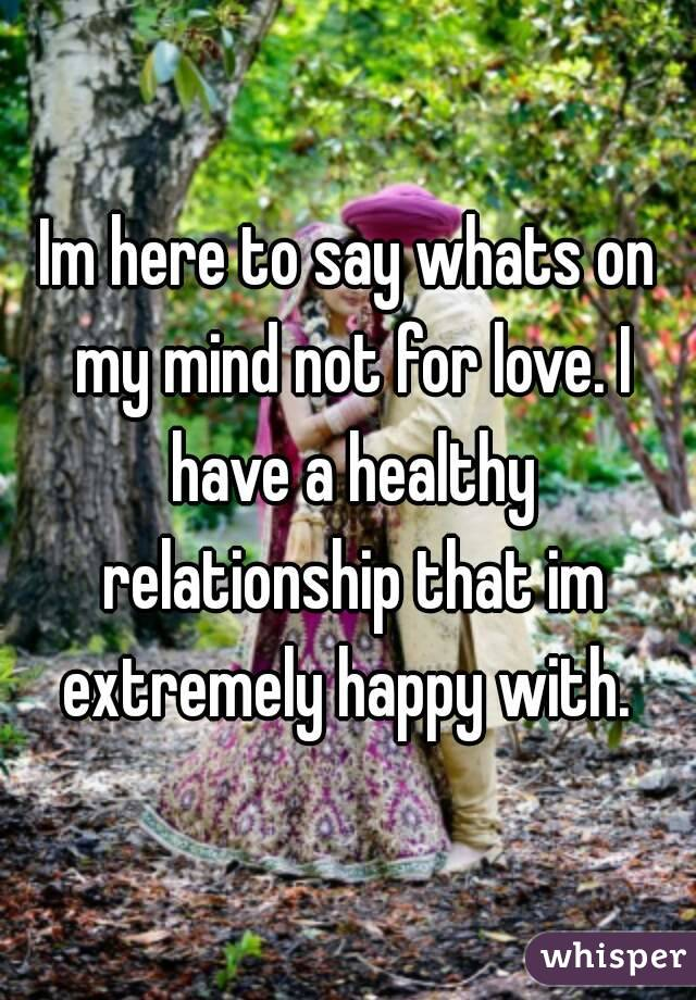 Im here to say whats on my mind not for love. I have a healthy relationship that im extremely happy with.