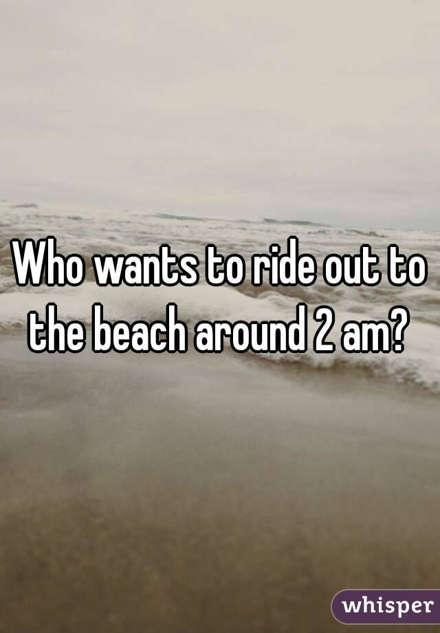 Who wants to ride out to the beach around 2 am?