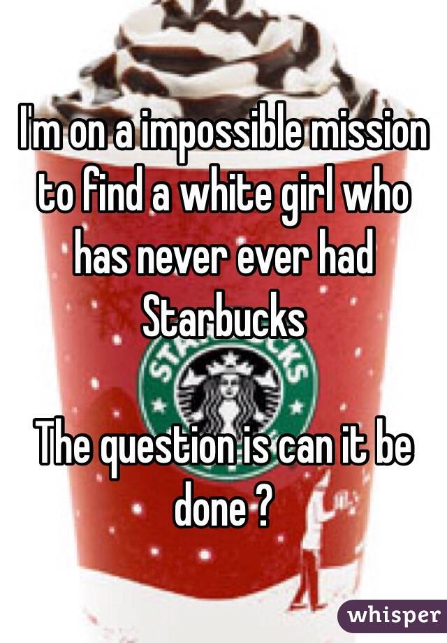 I'm on a impossible mission to find a white girl who has never ever had Starbucks   The question is can it be done ?