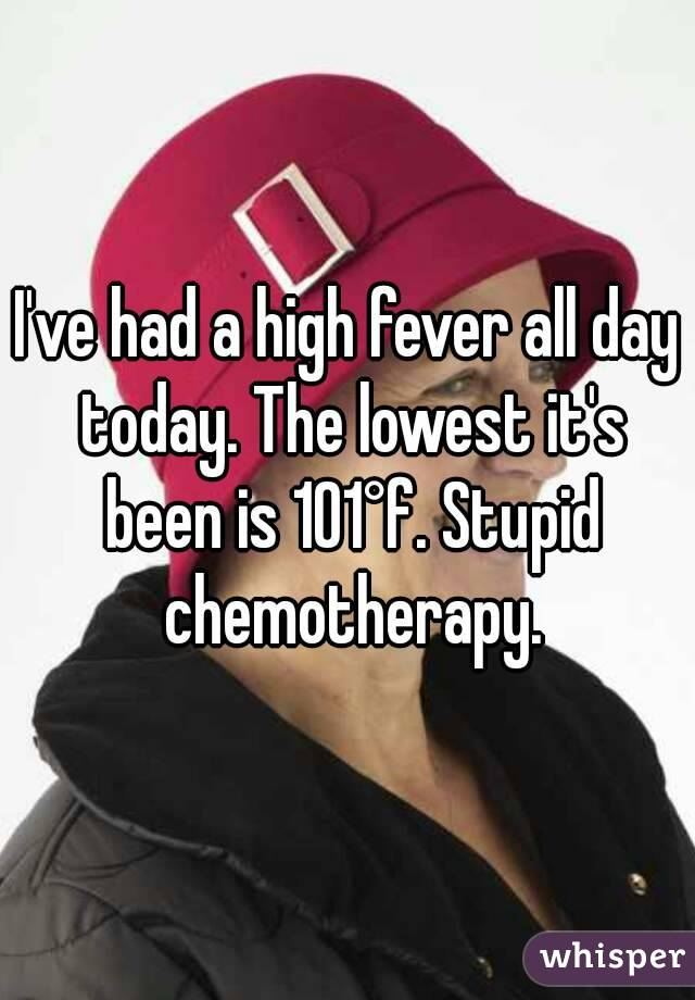 I've had a high fever all day today. The lowest it's been is 101°f. Stupid chemotherapy.