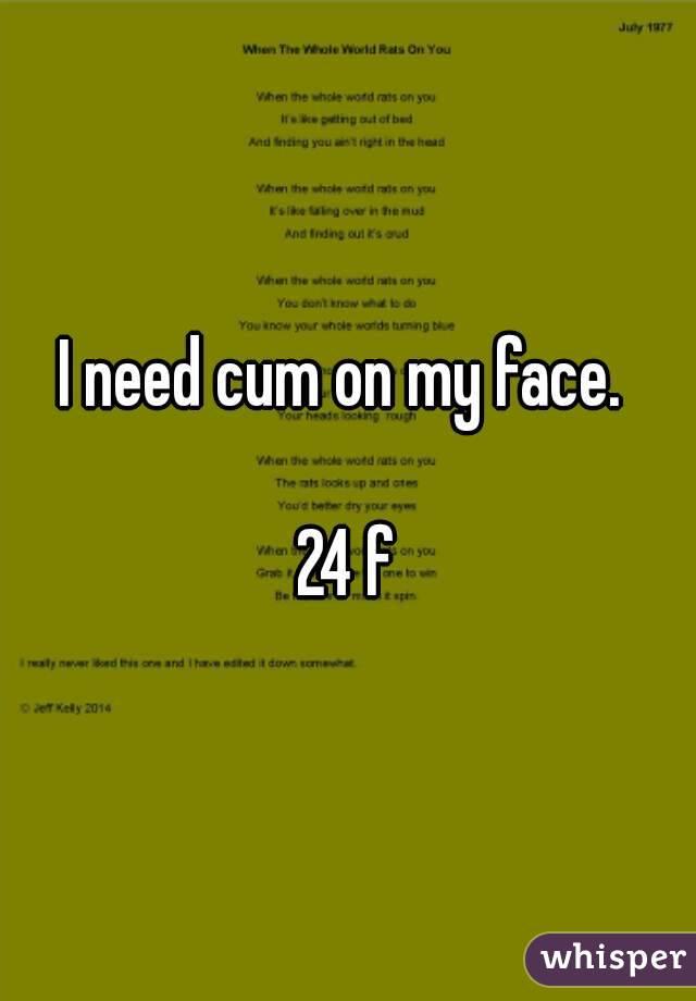 I need cum on my face.   24 f