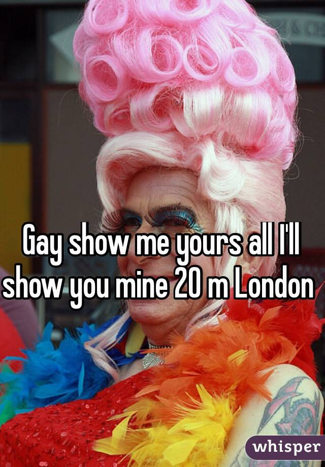 Gay show me yours all I'll show you mine 20 m London
