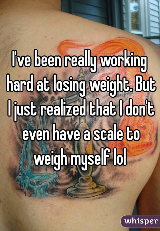 I've been really working hard at losing weight. But I just realized that I don't even have a scale to weigh myself lol