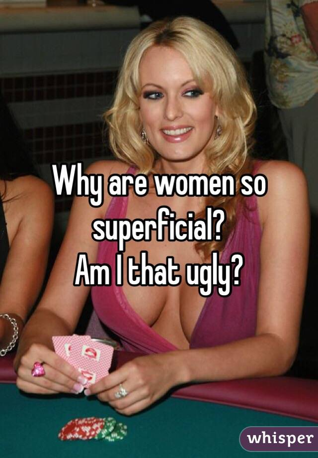 Why are women so superficial? Am I that ugly?