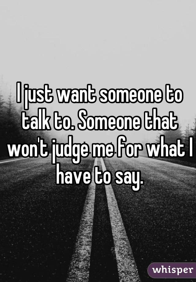 I just want someone to talk to. Someone that won't judge me for what I have to say.