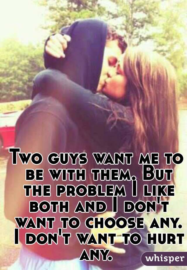 Two guys want me to be with them. But the problem I like both and I don't want to choose any. I don't want to hurt any.