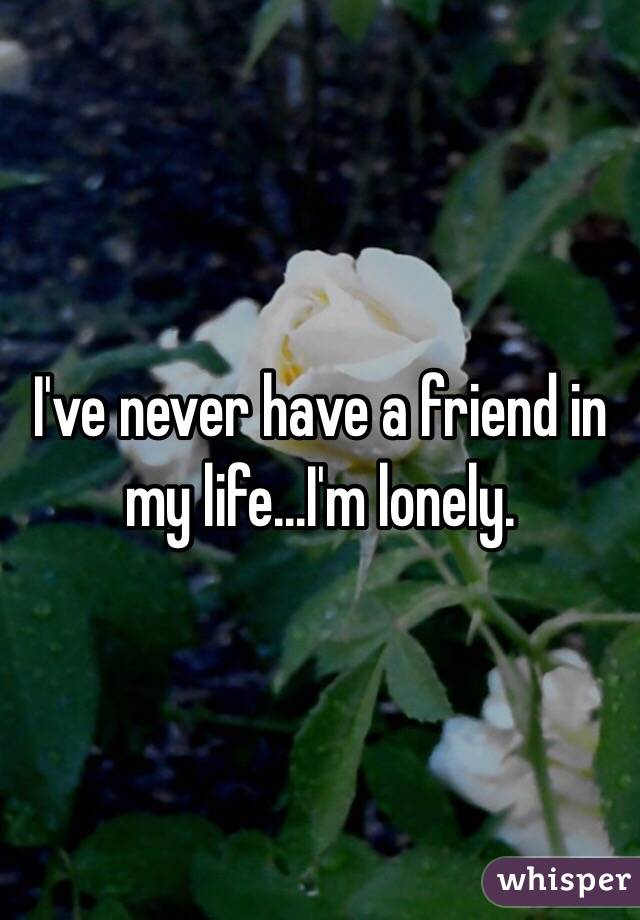 I've never have a friend in my life...I'm lonely.
