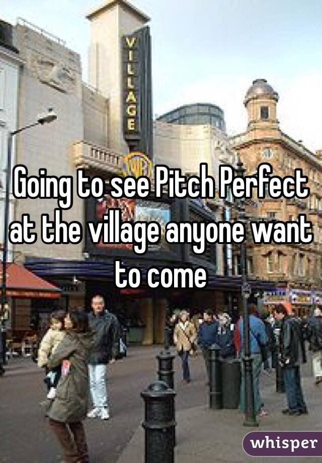 Going to see Pitch Perfect at the village anyone want to come