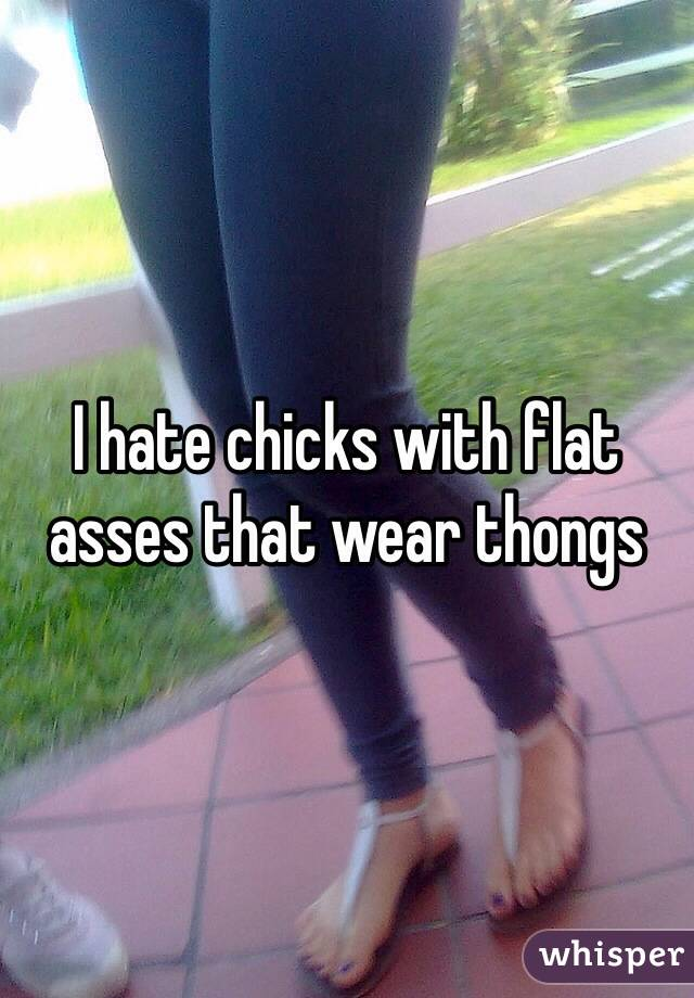 I hate chicks with flat asses that wear thongs