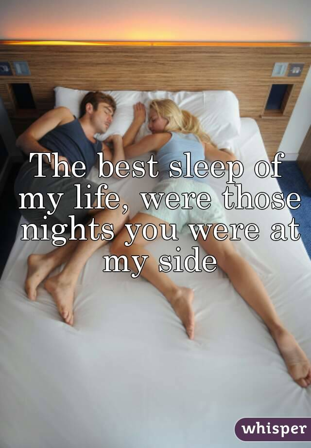The best sleep of my life, were those nights you were at my side
