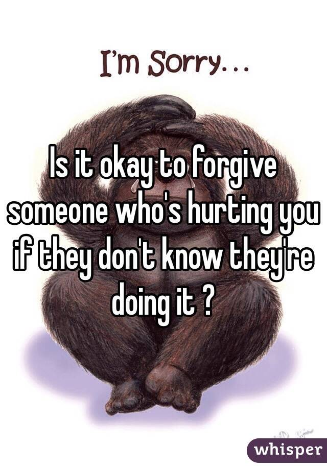Is it okay to forgive someone who's hurting you if they don't know they're doing it ?