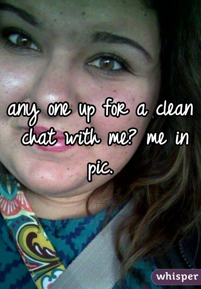any one up for a clean chat with me? me in pic.