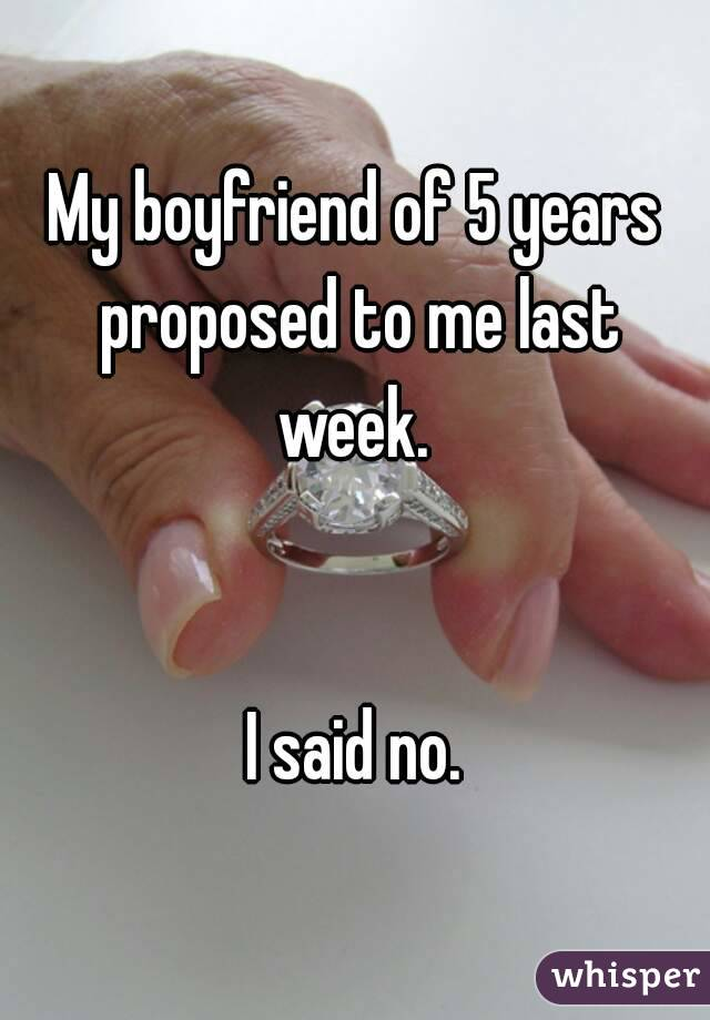My boyfriend of 5 years proposed to me last week.    I said no.