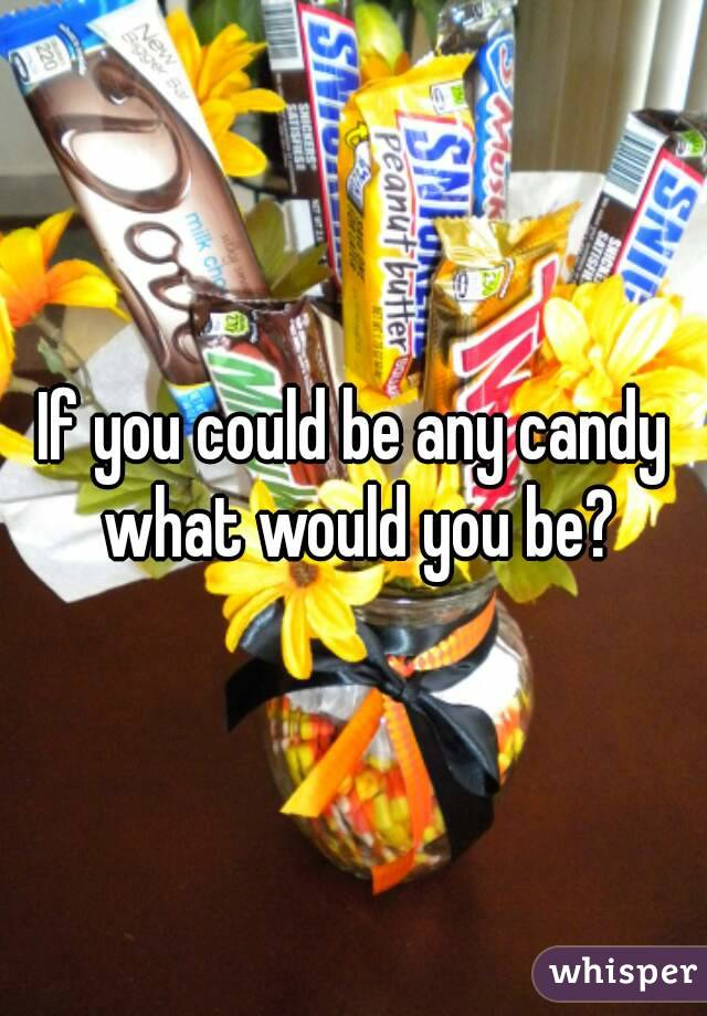 If you could be any candy what would you be?