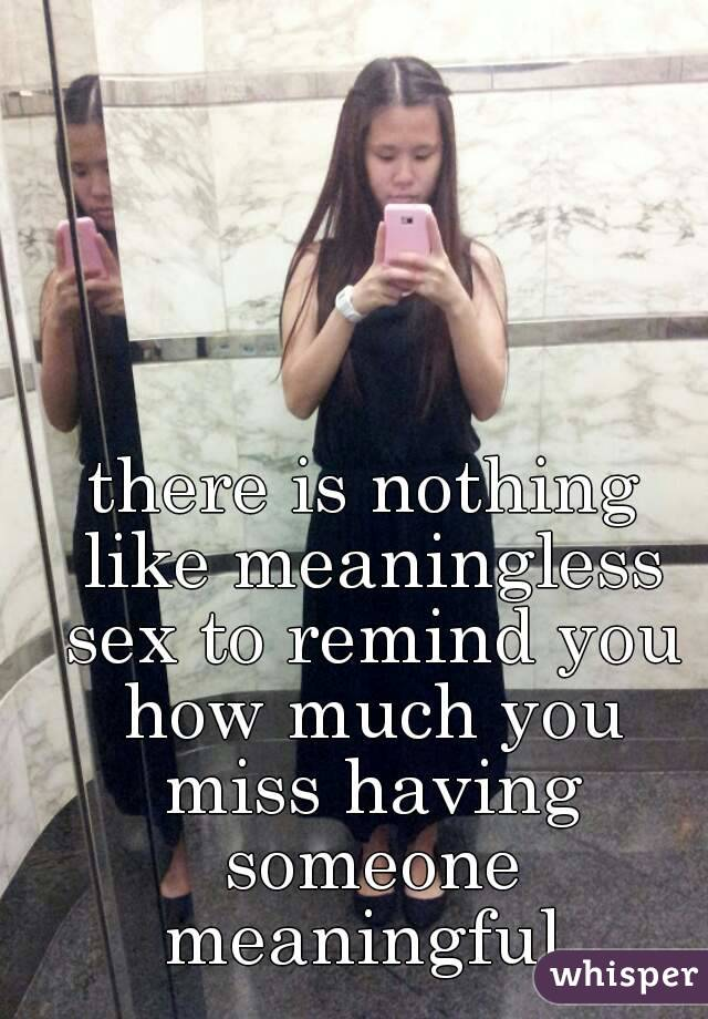there is nothing like meaningless sex to remind you how much you miss having someone meaningful.