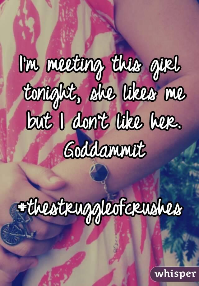 I'm meeting this girl tonight, she likes me but I don't like her. Goddammit  #thestruggleofcrushes