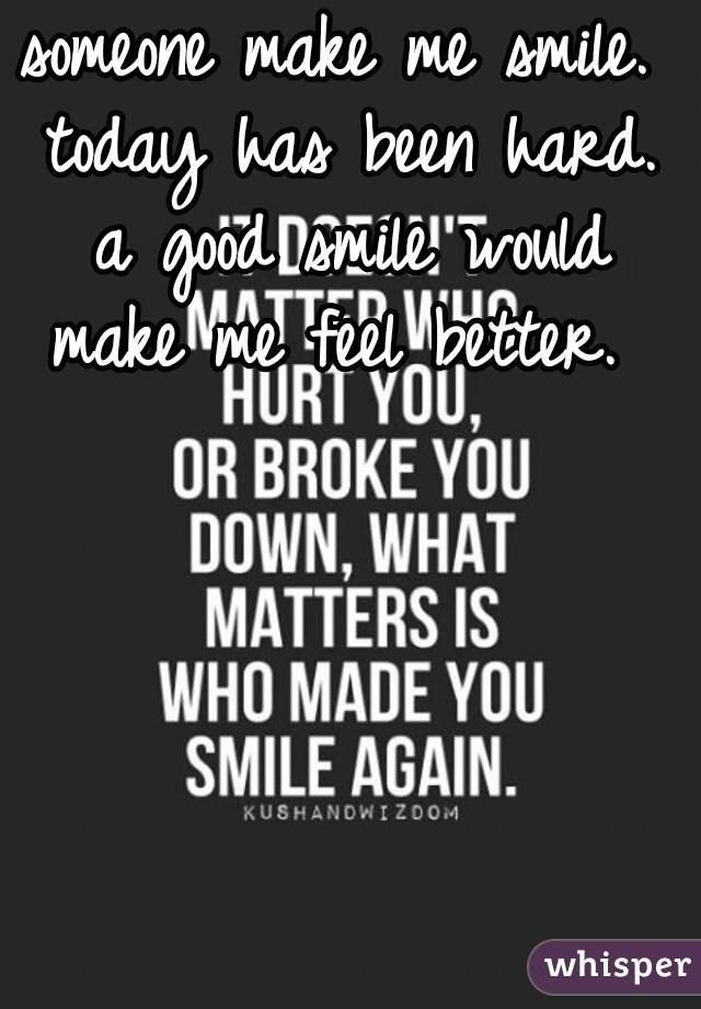 someone make me smile. today has been hard. a good smile would make me feel better.