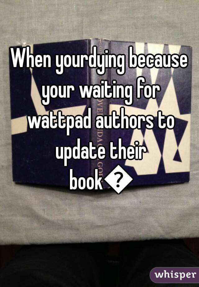 When yourdying because your waiting for wattpad authors to update their book😢