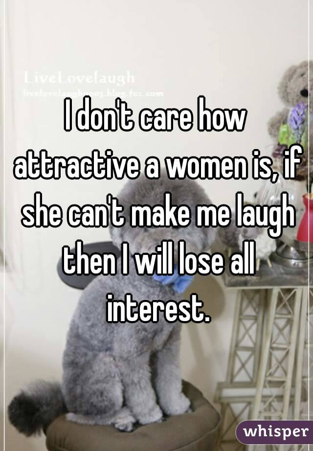 I don't care how attractive a women is, if she can't make me laugh then I will lose all interest.