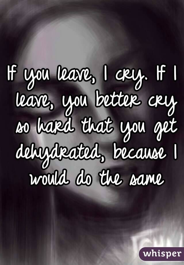 If you leave, I cry. If I leave, you better cry so hard that you get dehydrated, because I would do the same