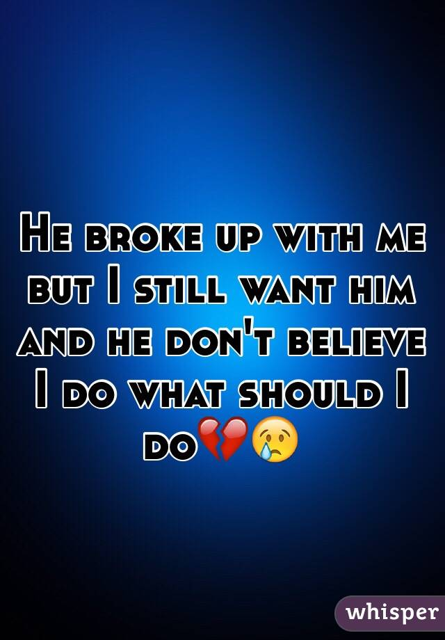 He broke up with me but I still want him and he don't believe I do what should I do💔😢