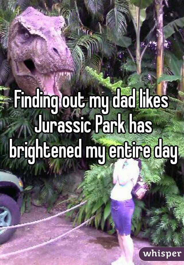 Finding out my dad likes Jurassic Park has brightened my entire day