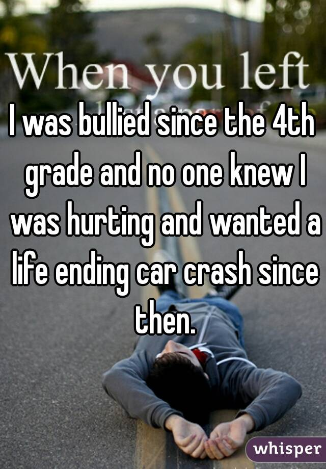 I was bullied since the 4th grade and no one knew I was hurting and wanted a life ending car crash since then.