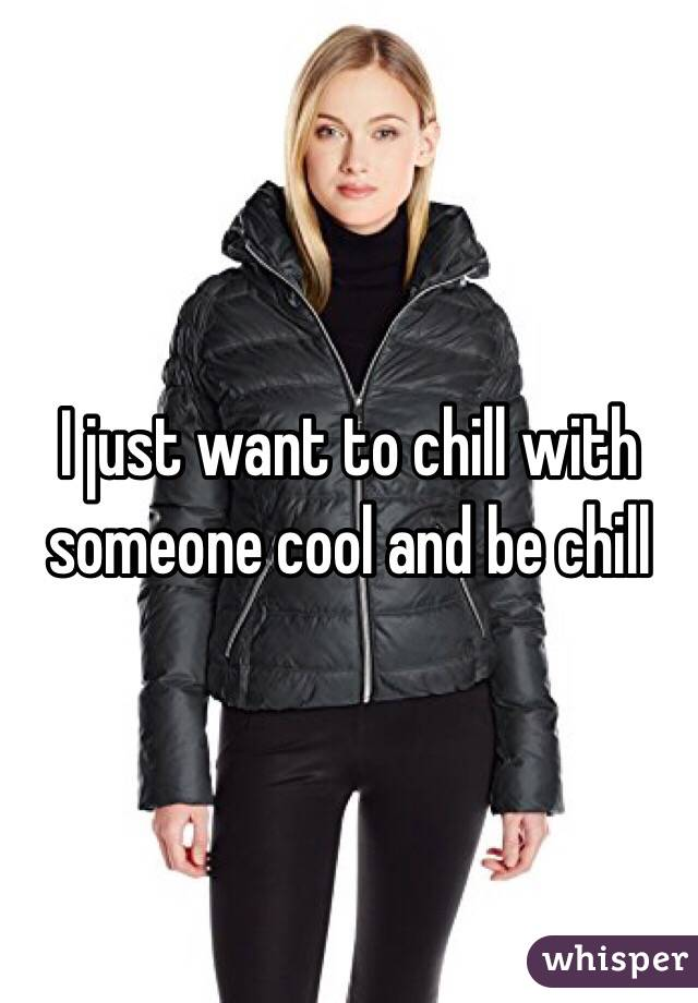 I just want to chill with someone cool and be chill