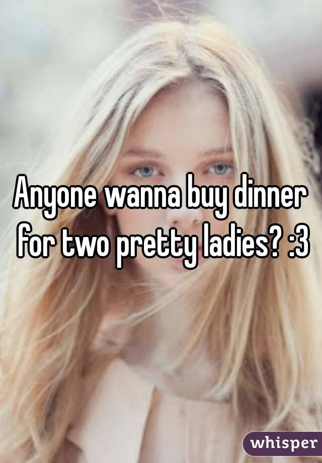Anyone wanna buy dinner for two pretty ladies? :3