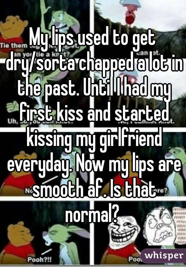 My lips used to get dry/sorta chapped a lot in the past. Until I had my first kiss and started kissing my girlfriend everyday. Now my lips are smooth af. Is that normal?