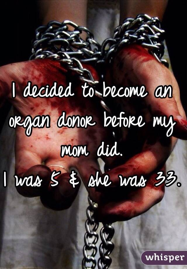 I decided to become an organ donor before my mom did. I was 5 & she was 33.