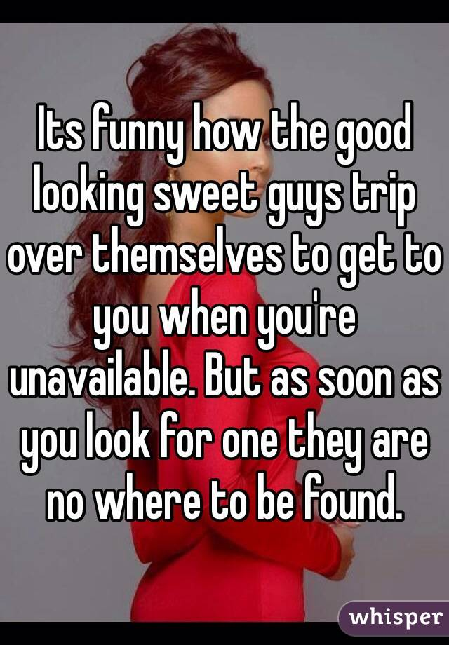 Its funny how the good looking sweet guys trip over themselves to get to you when you're unavailable. But as soon as you look for one they are no where to be found.