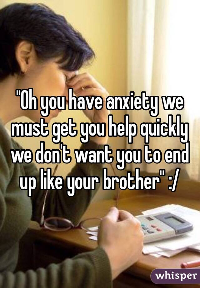 """""""Oh you have anxiety we must get you help quickly we don't want you to end up like your brother"""" :/"""
