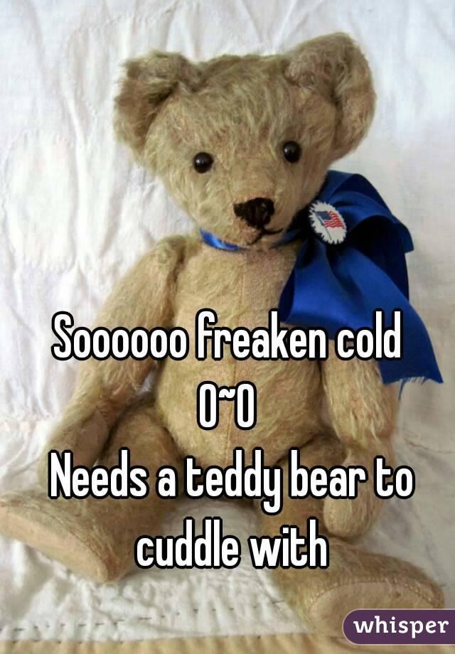 Soooooo freaken cold  0~0  Needs a teddy bear to cuddle with