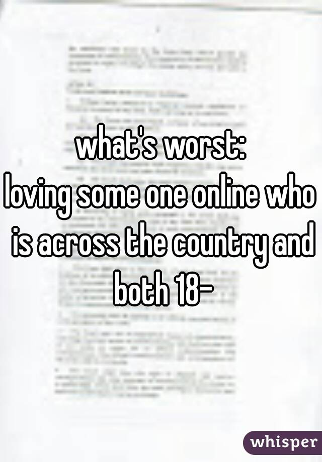 what's worst: loving some one online who is across the country and both 18-