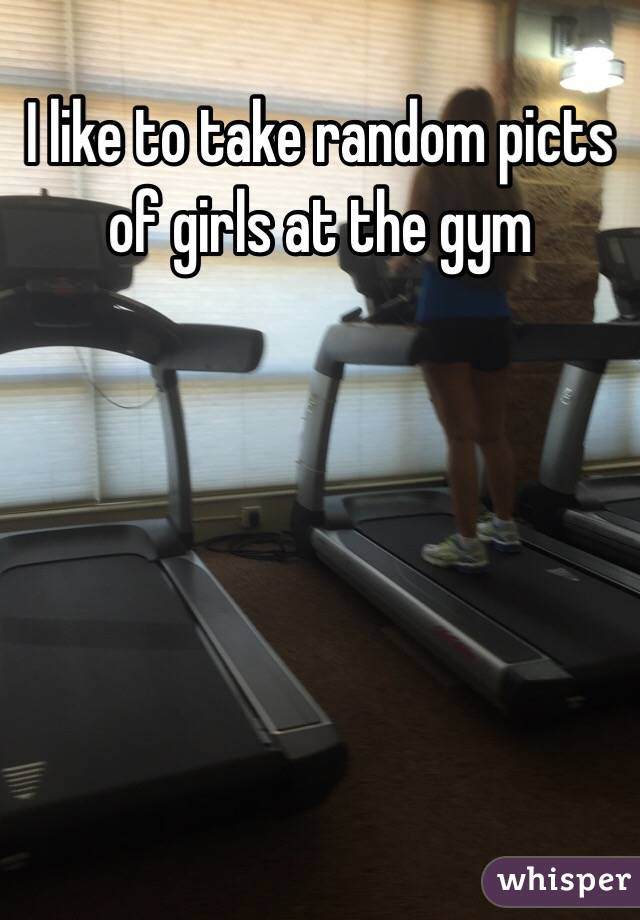 I like to take random picts of girls at the gym