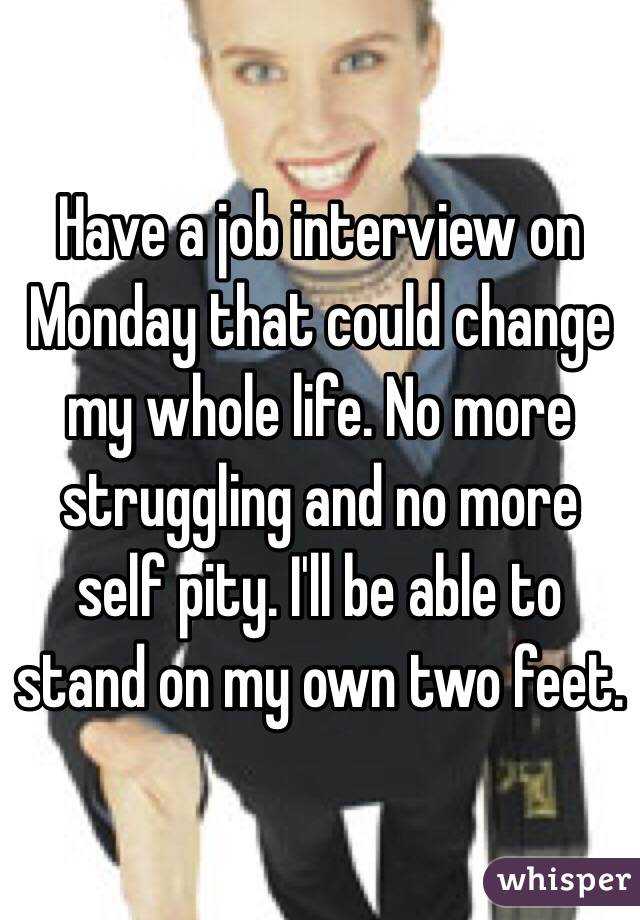 Have a job interview on Monday that could change my whole life. No more struggling and no more self pity. I'll be able to stand on my own two feet.
