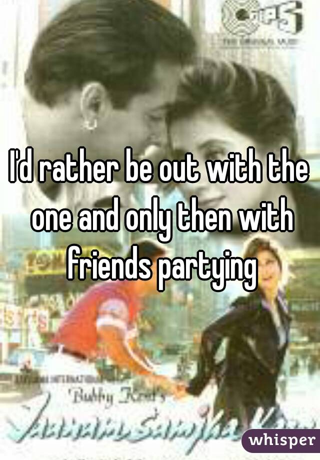 I'd rather be out with the one and only then with friends partying