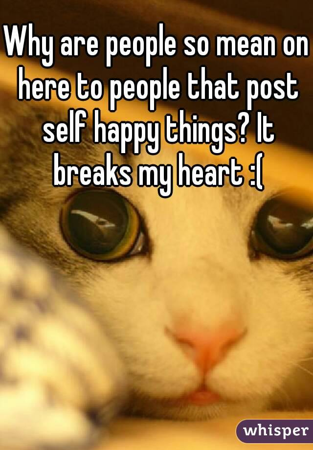 Why are people so mean on here to people that post self happy things? It breaks my heart :(