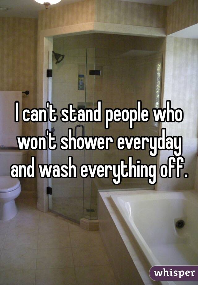 I can't stand people who won't shower everyday and wash everything off.